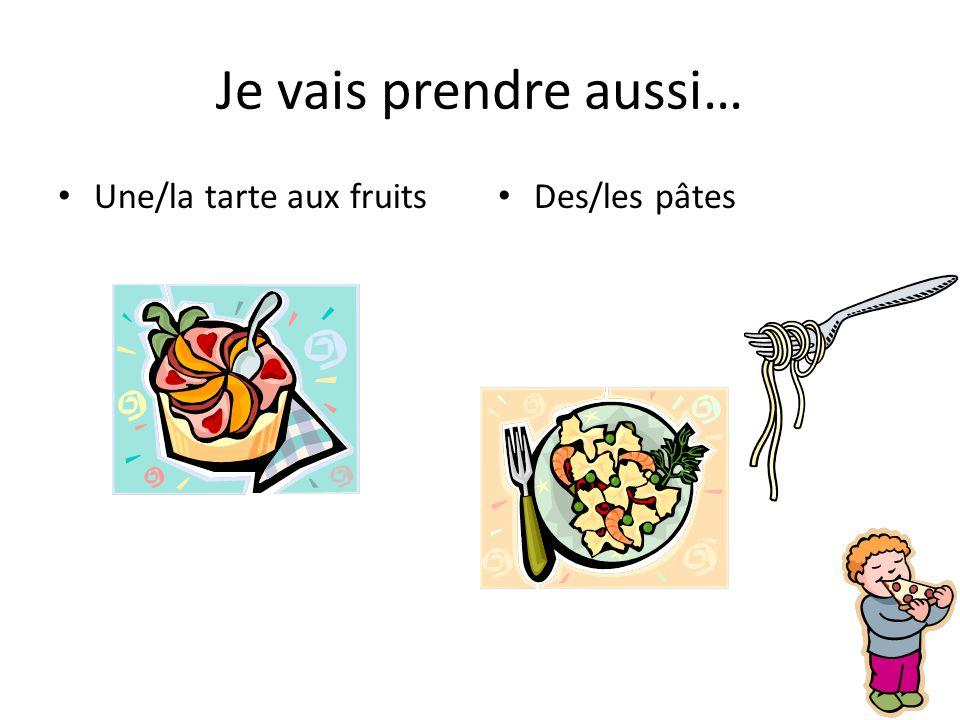 Je vais prendre aussi… Une/la tarte aux fruits Des/les pâtes