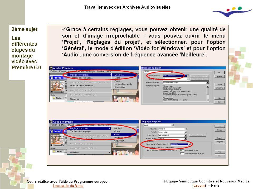 2ème sujet Les différentes étapes du montage vidéo avec Première 6.0 © Equipe Sémiotique Cognitive et Nouveaux Médias (Escom) – ParisEscom Cours réalisé avec l'aide du Programme européen Leonardo da Vinci Leonardo da Vinci Travailler avec des Archives Audiovisuelles Grâce à certains réglages, vous pouvez obtenir une qualité de son et d'image irréprochable : vous pouvez ouvrir le menu 'Projet', 'Réglages du projet', et sélectionner, pour l'option 'Général', le mode d'édition 'Vidéo for Windows' et pour l'option 'Audio', une conversion de fréquence avancée 'Meilleure'.