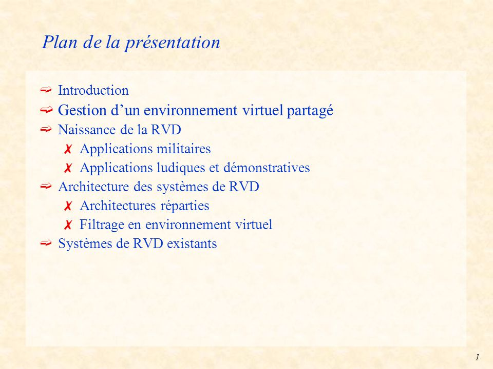 1 Plan de la présentation ëIntroduction ëGestion d'un environnement virtuel partagé ëNaissance de la RVD 7Applications militaires 7Applications ludiques et démonstratives ëArchitecture des systèmes de RVD 7Architectures réparties 7Filtrage en environnement virtuel ëSystèmes de RVD existants