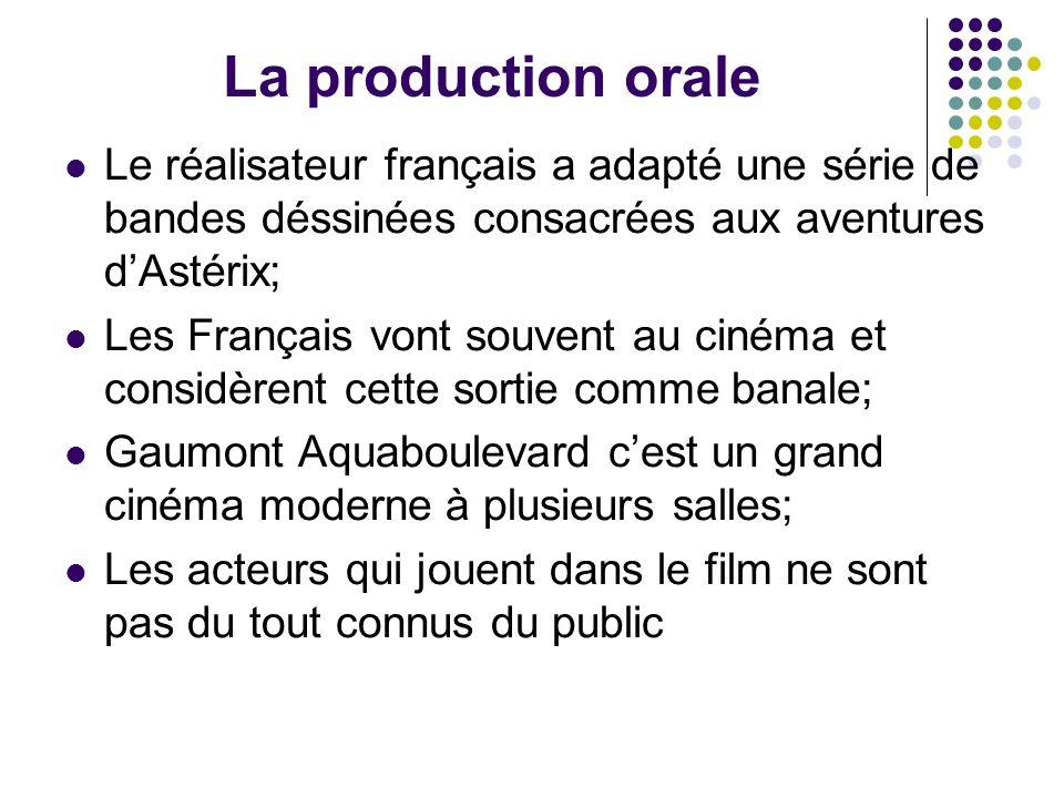 La production orale Le réalisateur français a adapté une série de bandes déssinées consacrées aux aventures d'Astérix; Les Français vont souvent au cinéma et considèrent cette sortie comme banale; Gaumont Aquaboulevard c'est un grand cinéma moderne à plusieurs salles; Les acteurs qui jouent dans le film ne sont pas du tout connus du public