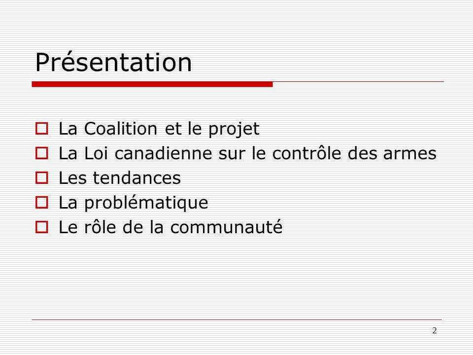 2 Présentation  La Coalition et le projet  La Loi canadienne sur le contrôle des armes  Les tendances  La problématique  Le rôle de la communauté
