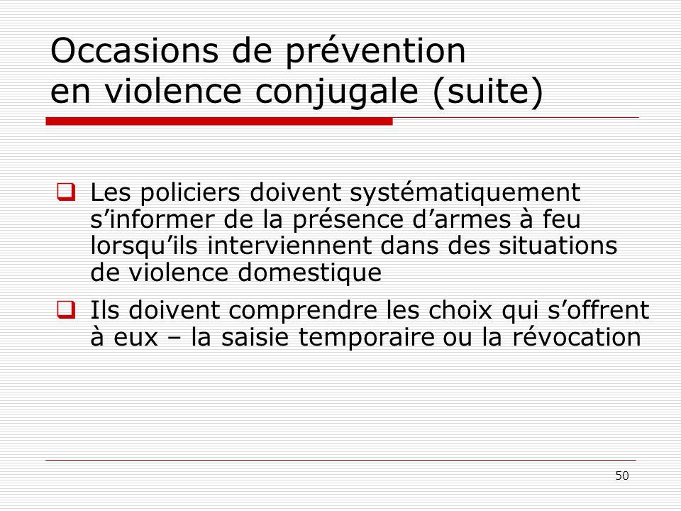 50 Occasions de prévention en violence conjugale (suite)  Les policiers doivent systématiquement s'informer de la présence d'armes à feu lorsqu'ils i