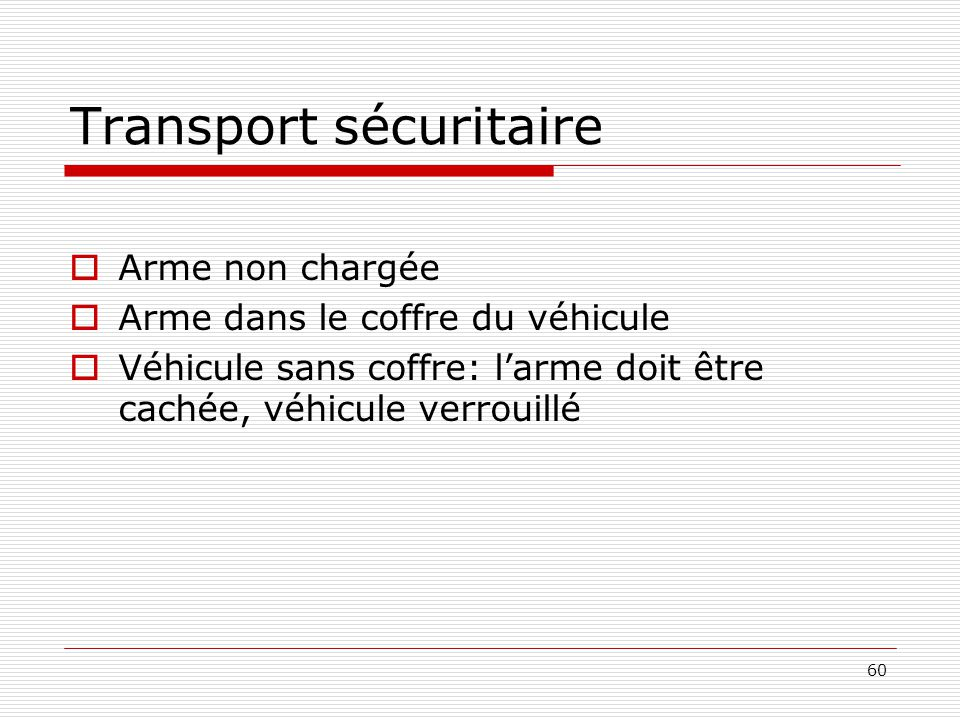 60 Transport sécuritaire  Arme non chargée  Arme dans le coffre du véhicule  Véhicule sans coffre: l'arme doit être cachée, véhicule verrouillé