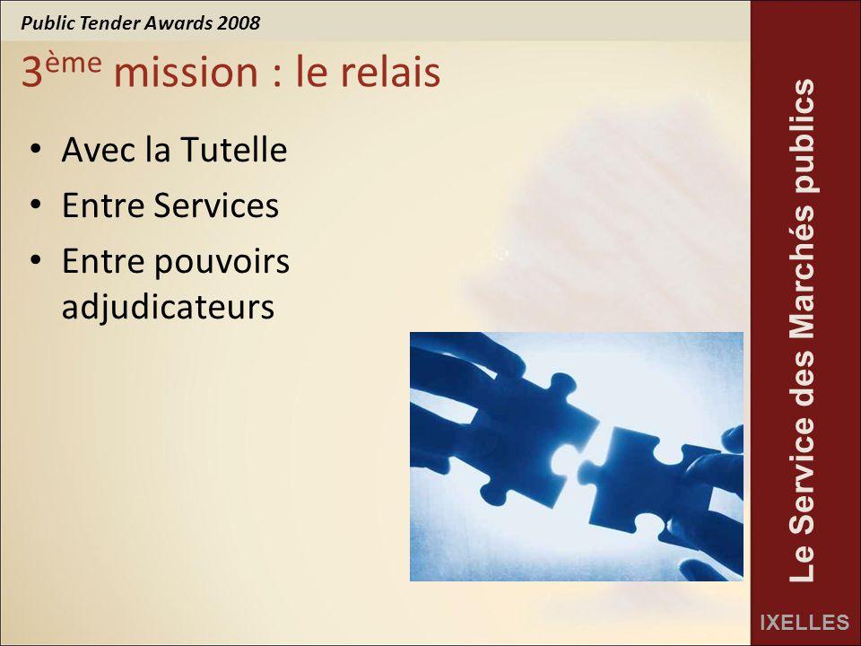 Public Tender Awards 2008 IXELLES Le Service des Marchés publics 3 ème mission : le relais Avec la Tutelle Entre Services Entre pouvoirs adjudicateurs
