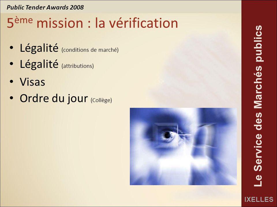 Public Tender Awards 2008 IXELLES Le Service des Marchés publics 5 ème mission : la vérification Légalité (conditions de marché) Légalité (attributions) Visas Ordre du jour (Collège)