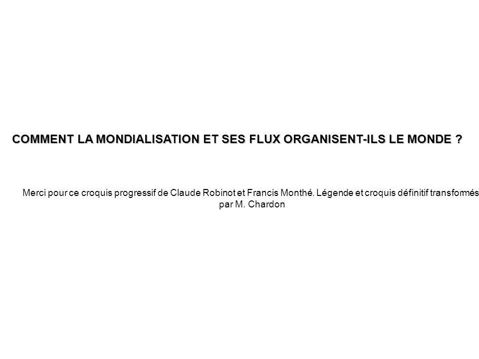 COMMENT LA MONDIALISATION ET SES FLUX ORGANISENT-ILS LE MONDE ? Merci pour ce croquis progressif de Claude Robinot et Francis Monthé. Légende et croqu