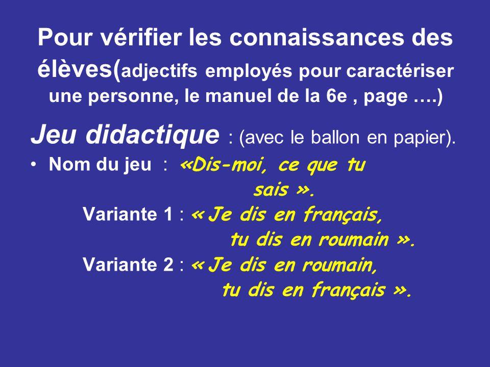 Pour vérifier les connaissances des élèves( adjectifs employés pour caractériser une personne, le manuel de la 6e, page ….) Jeu didactique : (avec le ballon en papier).