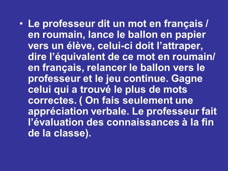 Le professeur dit un mot en français / en roumain, lance le ballon en papier vers un élève, celui-ci doit l'attraper, dire l'équivalent de ce mot en roumain/ en français, relancer le ballon vers le professeur et le jeu continue.