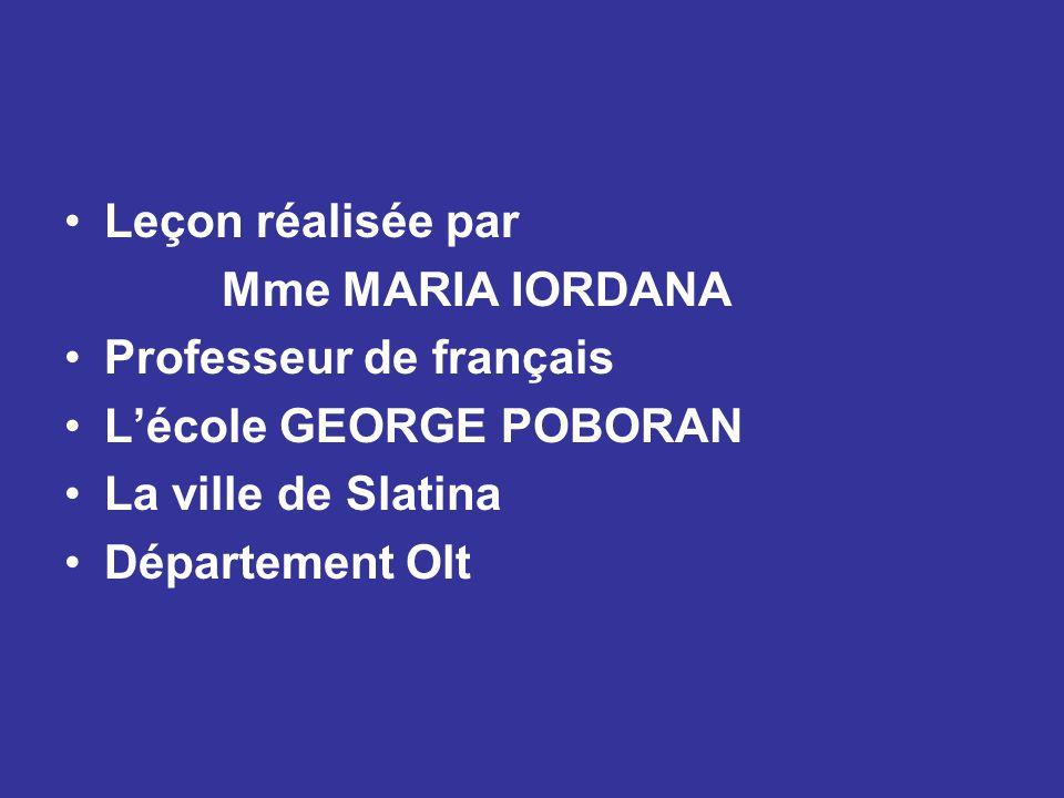 Leçon réalisée par Mme MARIA IORDANA Professeur de français L'école GEORGE POBORAN La ville de Slatina Département Olt