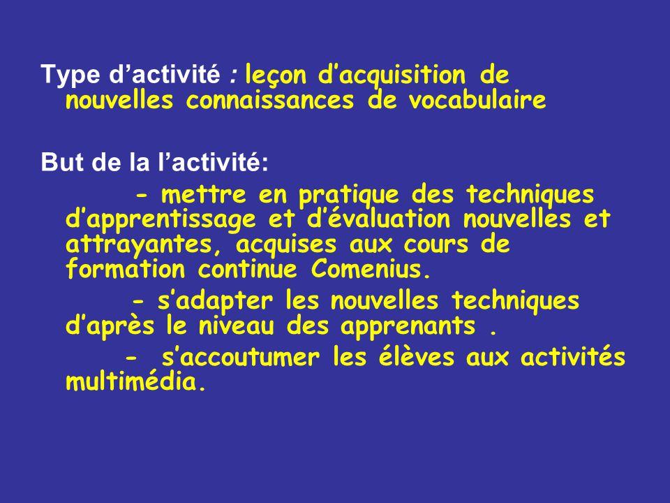 Type d'activité : leçon d'acquisition de nouvelles connaissances de vocabulaire But de la l'activité: - mettre en pratique des techniques d'apprentissage et d'évaluation nouvelles et attrayantes, acquises aux cours de formation continue Comenius.
