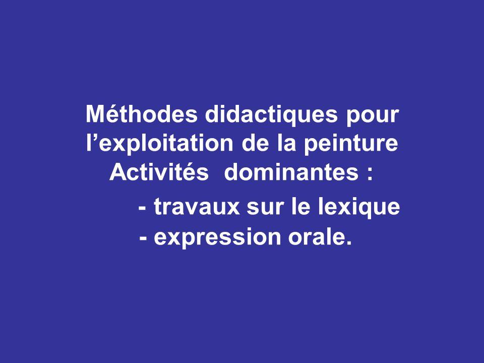 Méthodes didactiques pour l'exploitation de la peinture Activités dominantes : - travaux sur le lexique - expression orale.