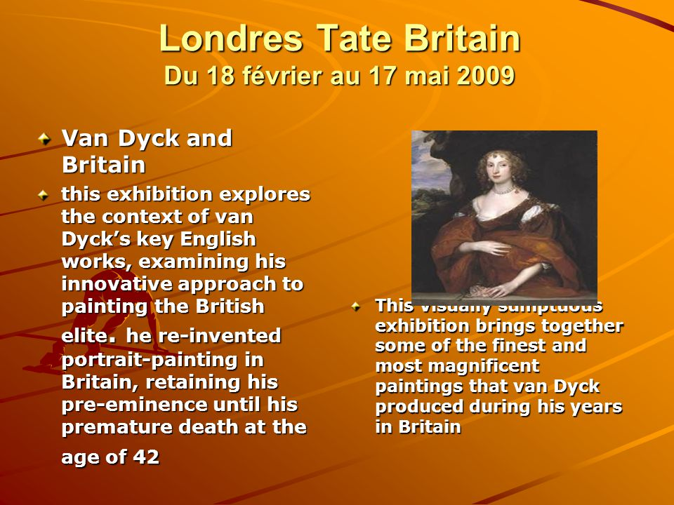 Londres Tate Britain Du 18 février au 17 mai 2009 Van Dyck and Britain this exhibition explores the context of van Dyck's key English works, examining his innovative approach to painting the British elite.