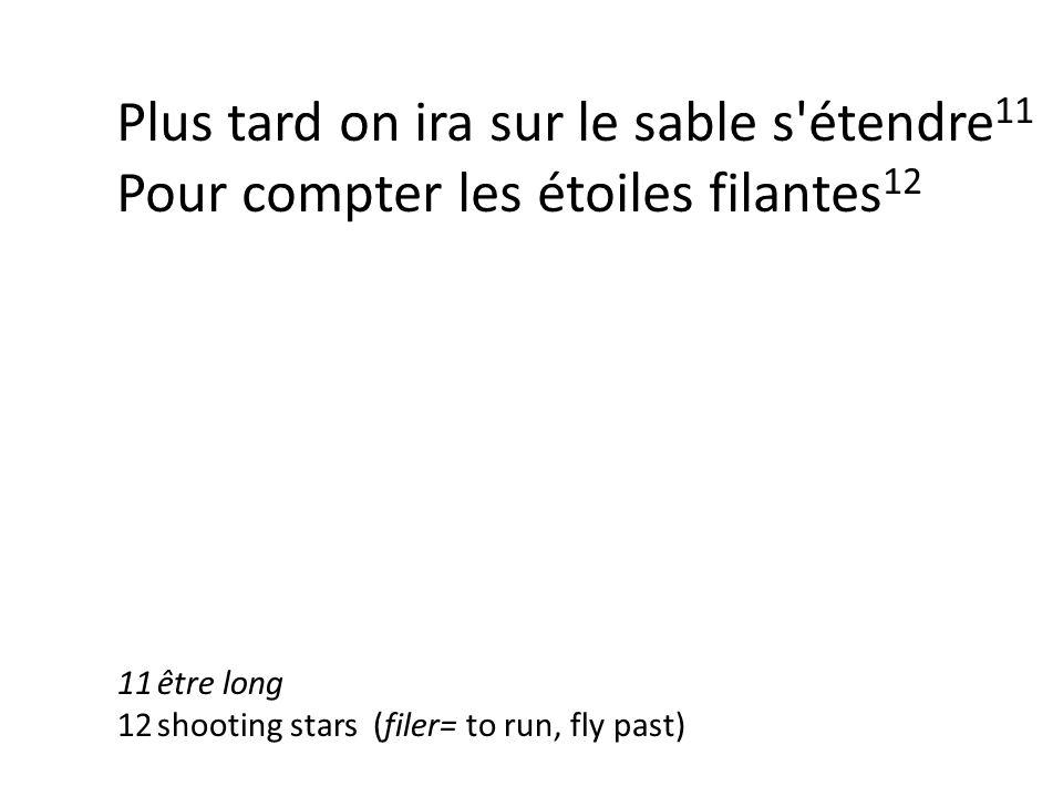 Plus tard on ira sur le sable s étendre 11 Pour compter les étoiles filantes 12 11être long 12shooting stars (filer= to run, fly past)