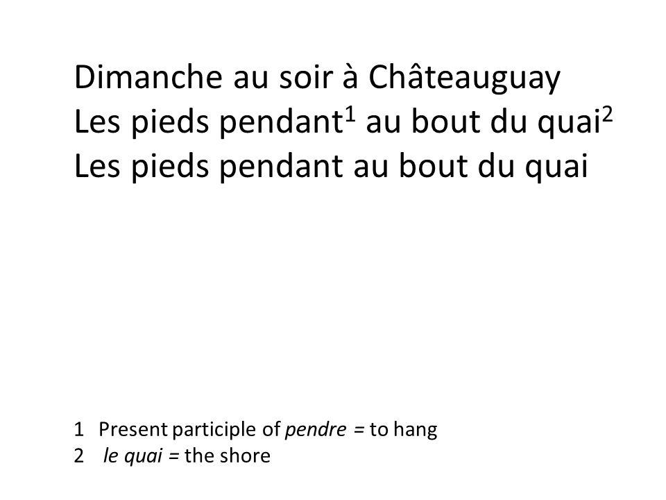 Dimanche au soir à Châteauguay Les pieds pendant 1 au bout du quai 2 Les pieds pendant au bout du quai 1Present participle of pendre = to hang 2 le quai = the shore