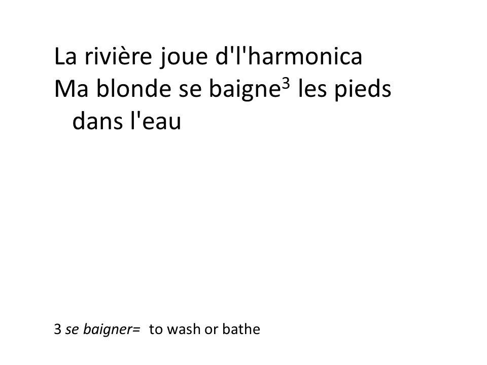 La rivière joue d l harmonica Ma blonde se baigne 3 les pieds dans l eau 3 se baigner= to wash or bathe
