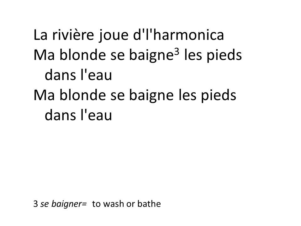 La rivière joue d l harmonica Ma blonde se baigne 3 les pieds dans l eau Ma blonde se baigne les pieds dans l eau 3 se baigner= to wash or bathe