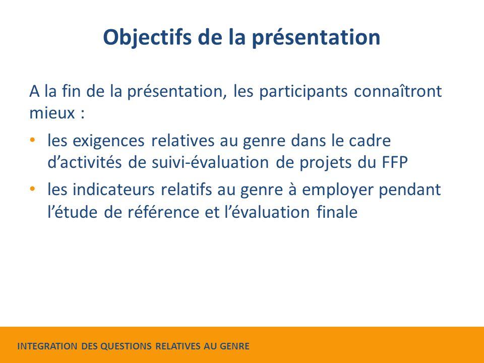 Objectifs de la présentation A la fin de la présentation, les participants connaîtront mieux : les exigences relatives au genre dans le cadre d'activités de suivi-évaluation de projets du FFP les indicateurs relatifs au genre à employer pendant l'étude de référence et l'évaluation finale INTEGRATION DES QUESTIONS RELATIVES AU GENRE