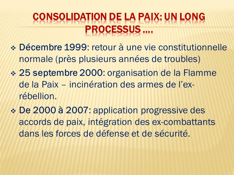  Décembre 1999: retour à une vie constitutionnelle normale (près plusieurs années de troubles)  25 septembre 2000: organisation de la Flamme de la Paix – incinération des armes de l'ex- rébellion.