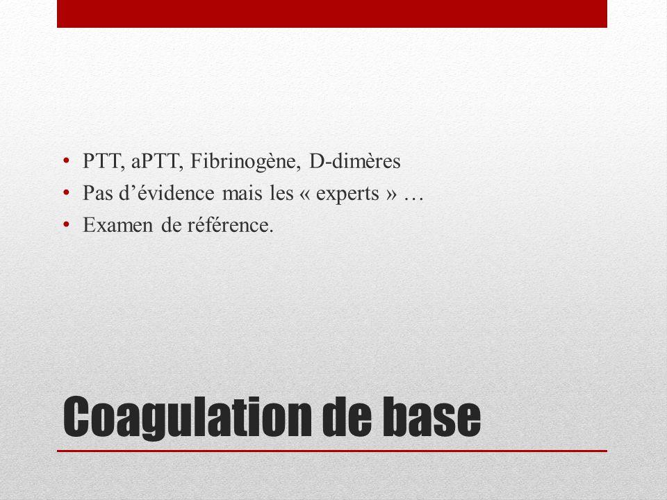 Coagulation de base PTT, aPTT, Fibrinogène, D-dimères Pas d'évidence mais les « experts » … Examen de référence.