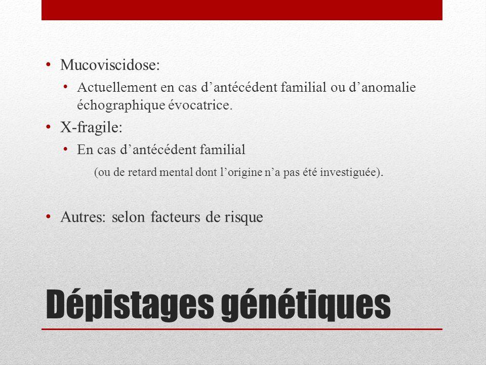 Dépistages génétiques Mucoviscidose: Actuellement en cas d'antécédent familial ou d'anomalie échographique évocatrice. X-fragile: En cas d'antécédent