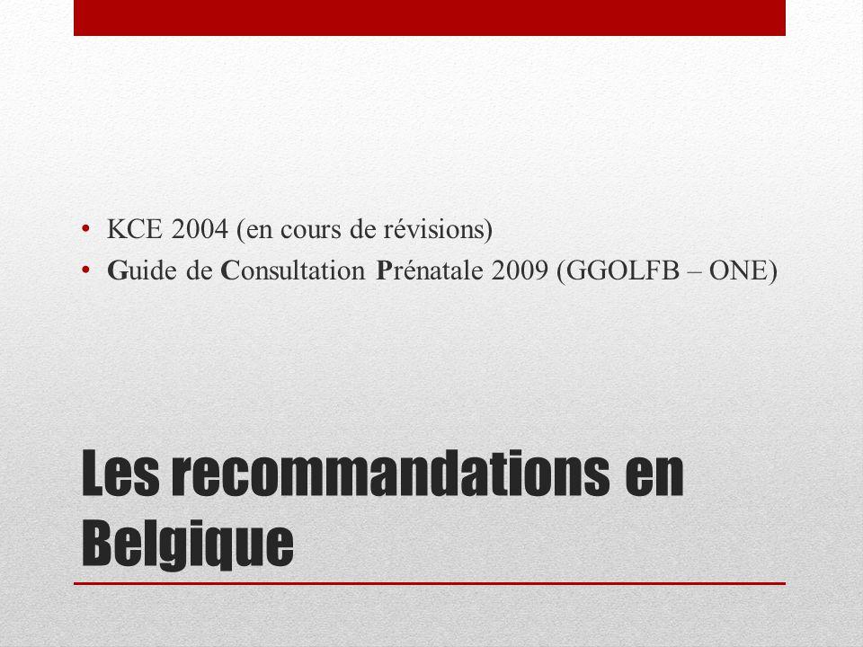 Les recommandations en Belgique KCE 2004 (en cours de révisions) Guide de Consultation Prénatale 2009 (GGOLFB – ONE)