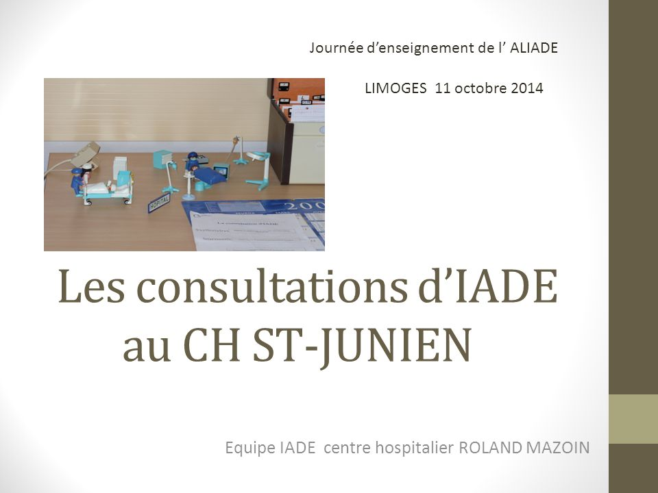Les consultations d'IADE au CH ST-JUNIEN Equipe IADE centre hospitalier ROLAND MAZOIN LIMOGES 11 octobre 2014 Journée d'enseignement de l' ALIADE