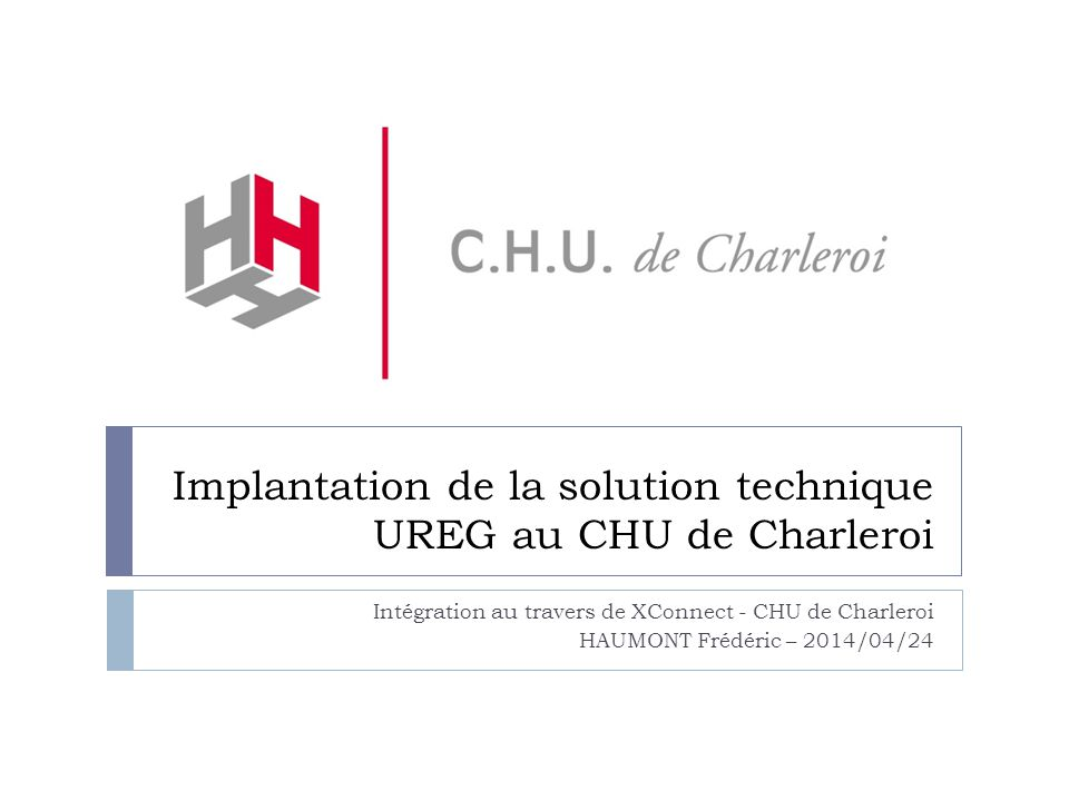 Implantation de la solution technique UREG au CHU de Charleroi Intégration au travers de XConnect - CHU de Charleroi HAUMONT Frédéric – 2014/04/24