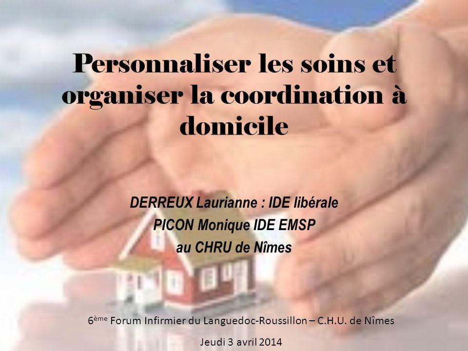 Personnaliser les soins et organiser la coordination à domicile DERREUX Laurianne : IDE libérale PICON Monique IDE EMSP au CHRU de Nîmes 6 ème Forum Infirmier du Languedoc-Roussillon – C.H.U.