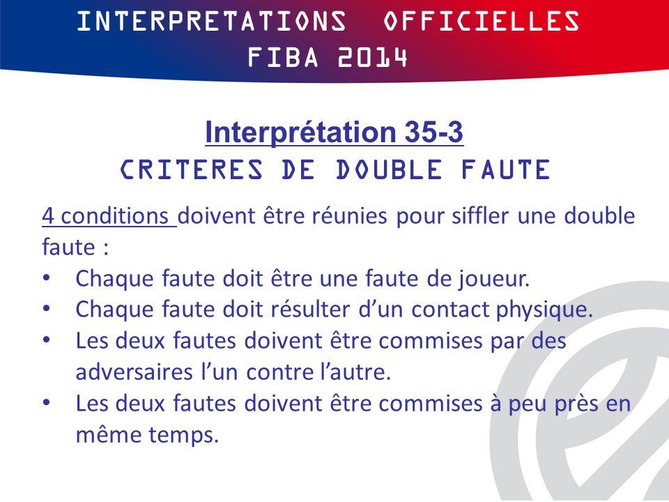INTERPRETATIONS OFFICIELLES FIBA 2014 4 conditions doivent être réunies pour siffler une double faute : Chaque faute doit être une faute de joueur.