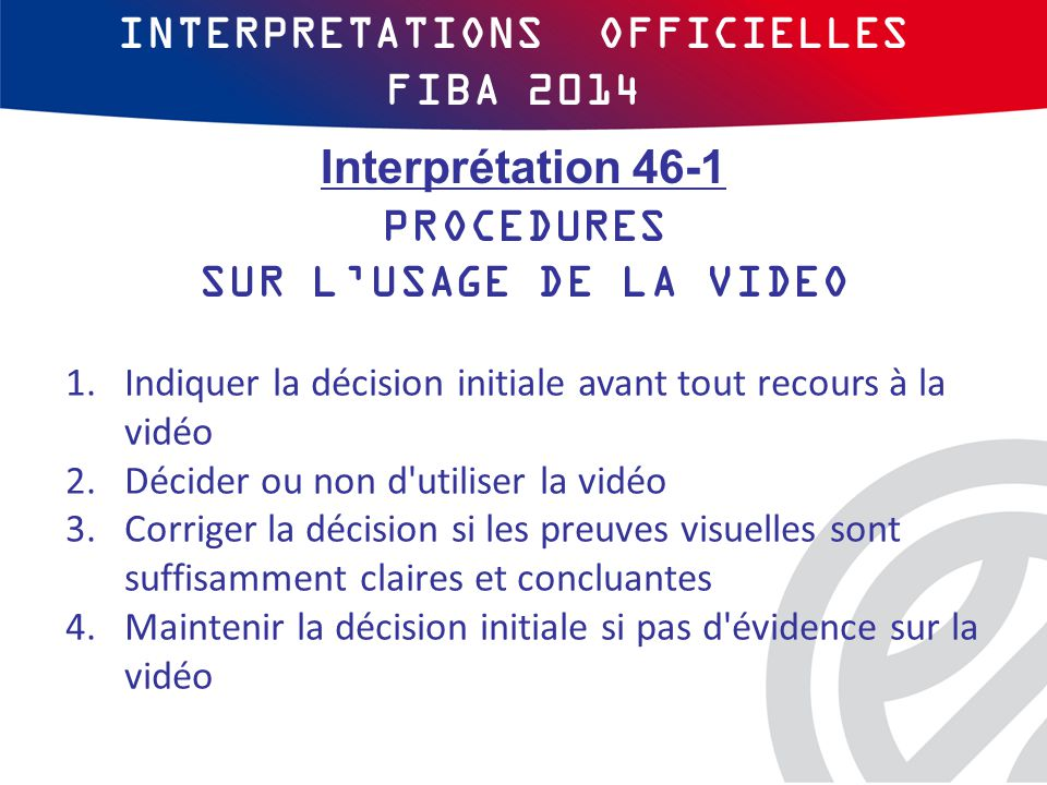 INTERPRETATIONS OFFICIELLES FIBA 2014 1.Indiquer la décision initiale avant tout recours à la vidéo 2.Décider ou non d utiliser la vidéo 3.Corriger la décision si les preuves visuelles sont suffisamment claires et concluantes 4.Maintenir la décision initiale si pas d évidence sur la vidéo Interprétation 46-1 PROCEDURES SUR L'USAGE DE LA VIDEO