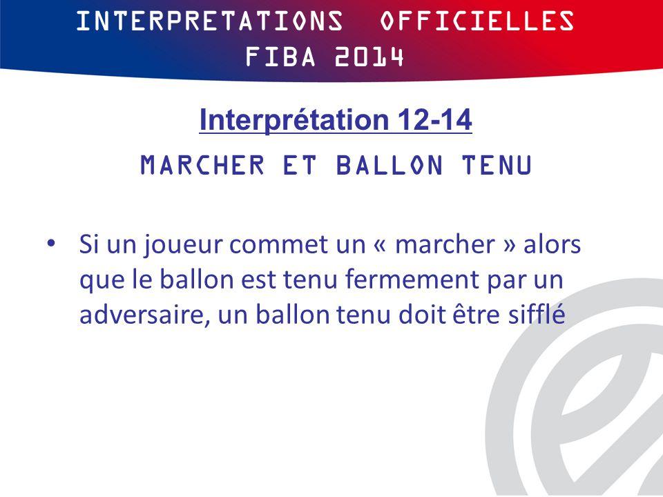 INTERPRETATIONS OFFICIELLES FIBA 2014 Si un joueur commet un « marcher » alors que le ballon est tenu fermement par un adversaire, un ballon tenu doit être sifflé Interprétation 12-14 MARCHER ET BALLON TENU