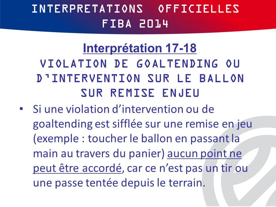 INTERPRETATIONS OFFICIELLES FIBA 2014 Si une violation d'intervention ou de goaltending est sifflée sur une remise en jeu (exemple : toucher le ballon en passant la main au travers du panier) aucun point ne peut être accordé, car ce n'est pas un tir ou une passe tentée depuis le terrain.