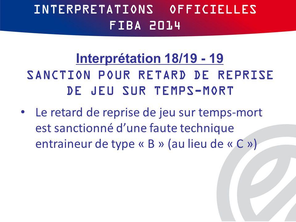 INTERPRETATIONS OFFICIELLES FIBA 2014 Le retard de reprise de jeu sur temps-mort est sanctionné d'une faute technique entraineur de type « B » (au lieu de « C ») Interprétation 18/19 - 19 SANCTION POUR RETARD DE REPRISE DE JEU SUR TEMPS-MORT