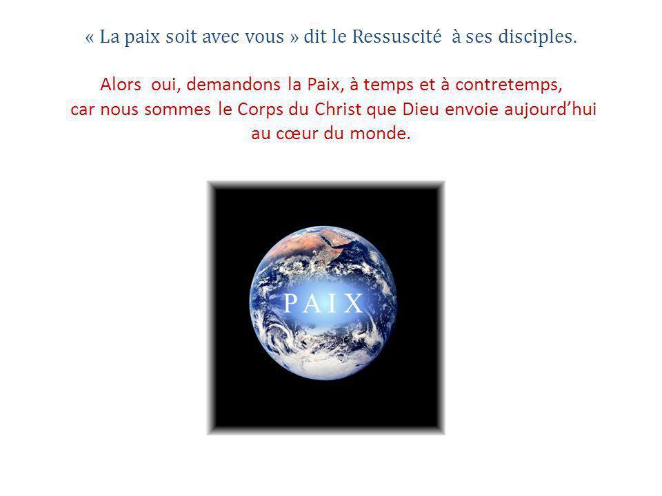 « La paix soit avec vous » dit le Ressuscité à ses disciples. Alors oui, demandons la Paix, à temps et à contretemps, car nous sommes le Corps du Chri