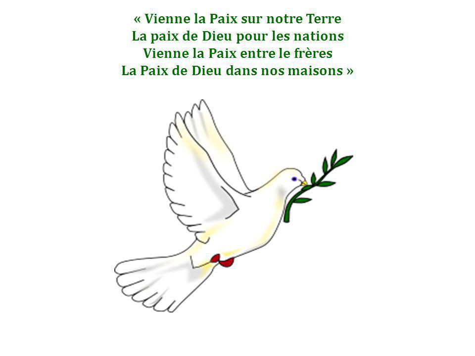 « Vienne la Paix sur notre Terre La paix de Dieu pour les nations Vienne la Paix entre le frères La Paix de Dieu dans nos maisons »