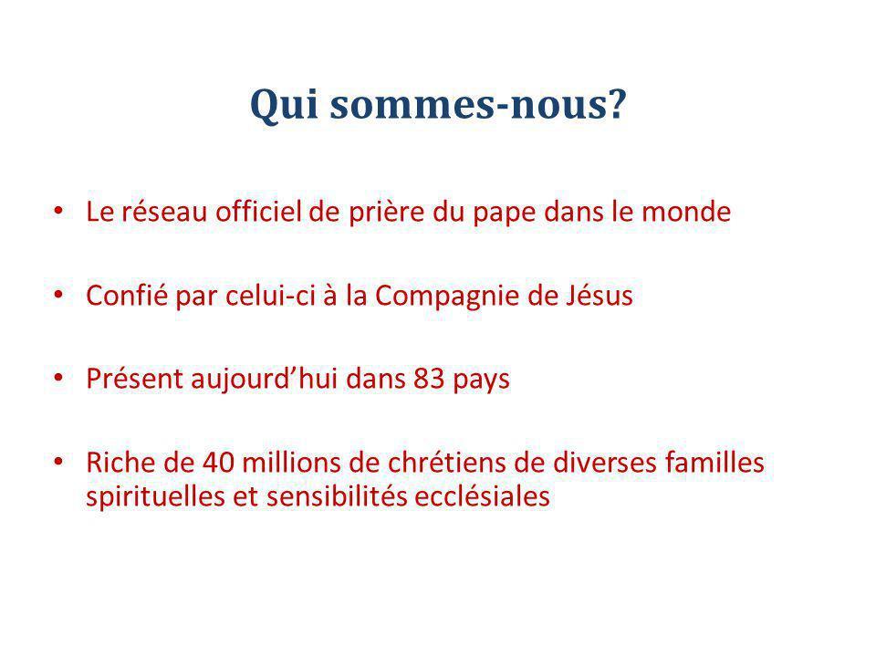 Qui sommes-nous? Le réseau officiel de prière du pape dans le monde Confié par celui-ci à la Compagnie de Jésus Présent aujourd'hui dans 83 pays Riche