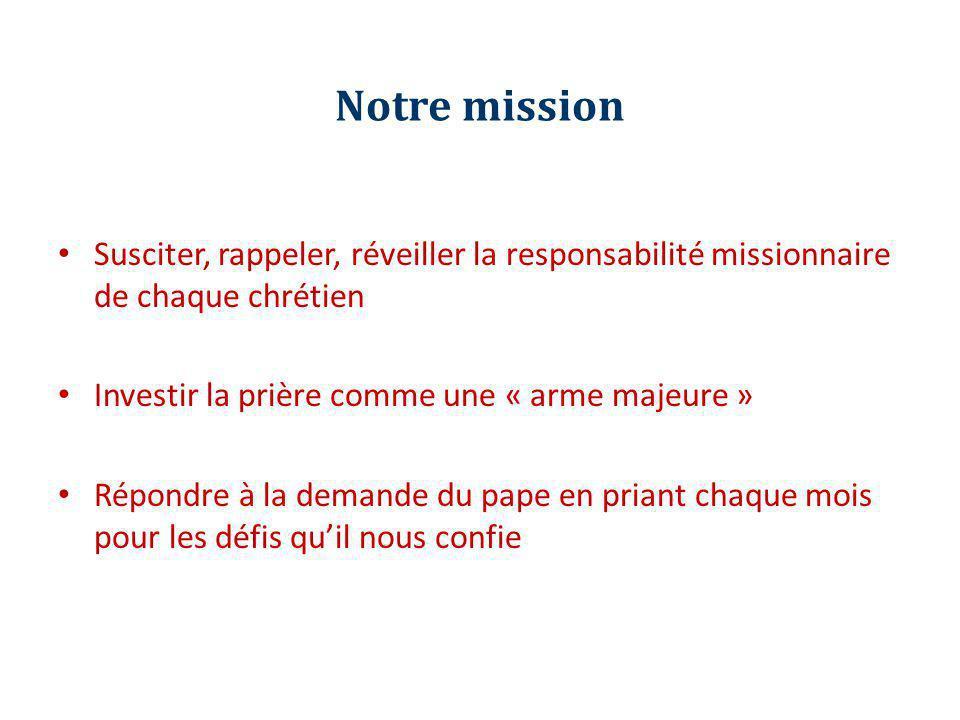 Notre mission Susciter, rappeler, réveiller la responsabilité missionnaire de chaque chrétien Investir la prière comme une « arme majeure » Répondre à