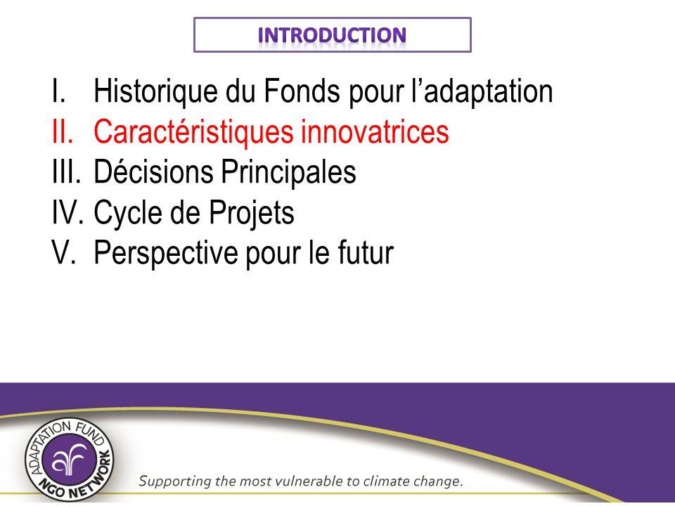 Sommaire I.Historique du Fonds pour l'adaptation II.Caractéristiques innovatrices III.Décisions Principales IV.Cycle de Projets V.Perspective pour le futur