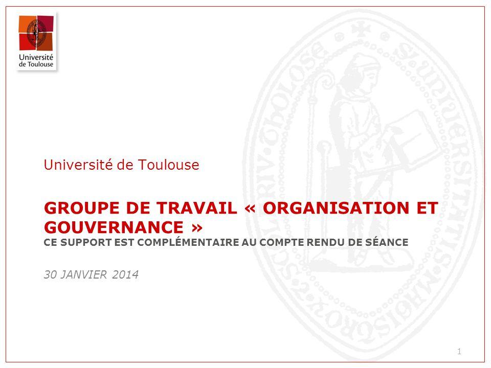 GROUPE DE TRAVAIL « ORGANISATION ET GOUVERNANCE » CE SUPPORT EST COMPLÉMENTAIRE AU COMPTE RENDU DE SÉANCE 30 JANVIER 2014 Université de Toulouse 1