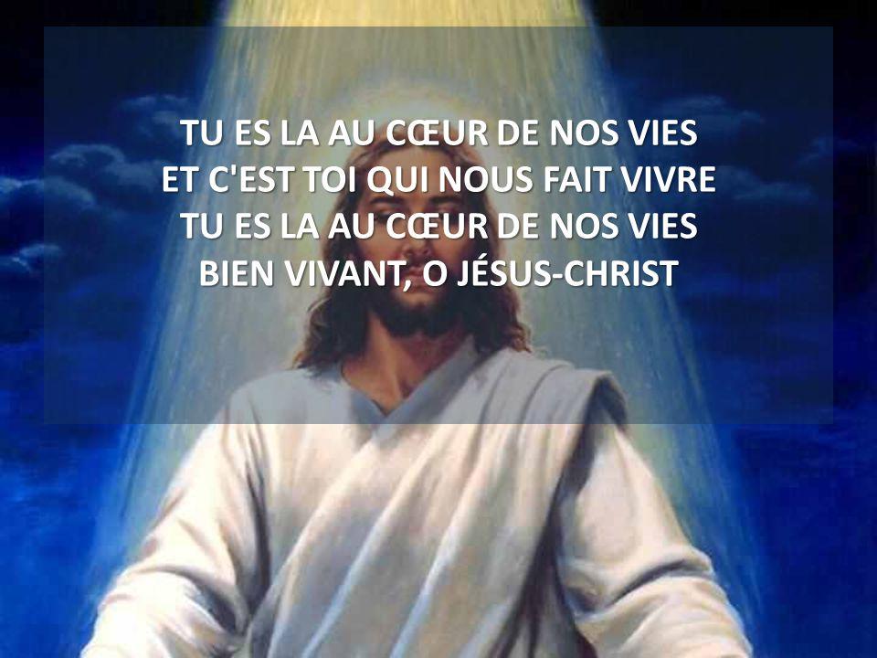 TU ES LA AU CŒUR DE NOS VIES ET C'EST TOI QUI NOUS FAIT VIVRE TU ES LA AU CŒUR DE NOS VIES BIEN VIVANT, O JÉSUS-CHRIST