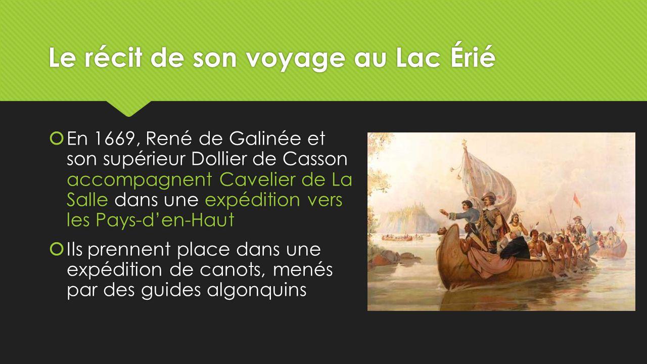 Le récit de son voyage au Lac Érié  En 1669, René de Galinée et son supérieur Dollier de Casson accompagnent Cavelier de La Salle dans une expédition vers les Pays-d'en-Haut  Ils prennent place dans une expédition de canots, menés par des guides algonquins  En 1669, René de Galinée et son supérieur Dollier de Casson accompagnent Cavelier de La Salle dans une expédition vers les Pays-d'en-Haut  Ils prennent place dans une expédition de canots, menés par des guides algonquins