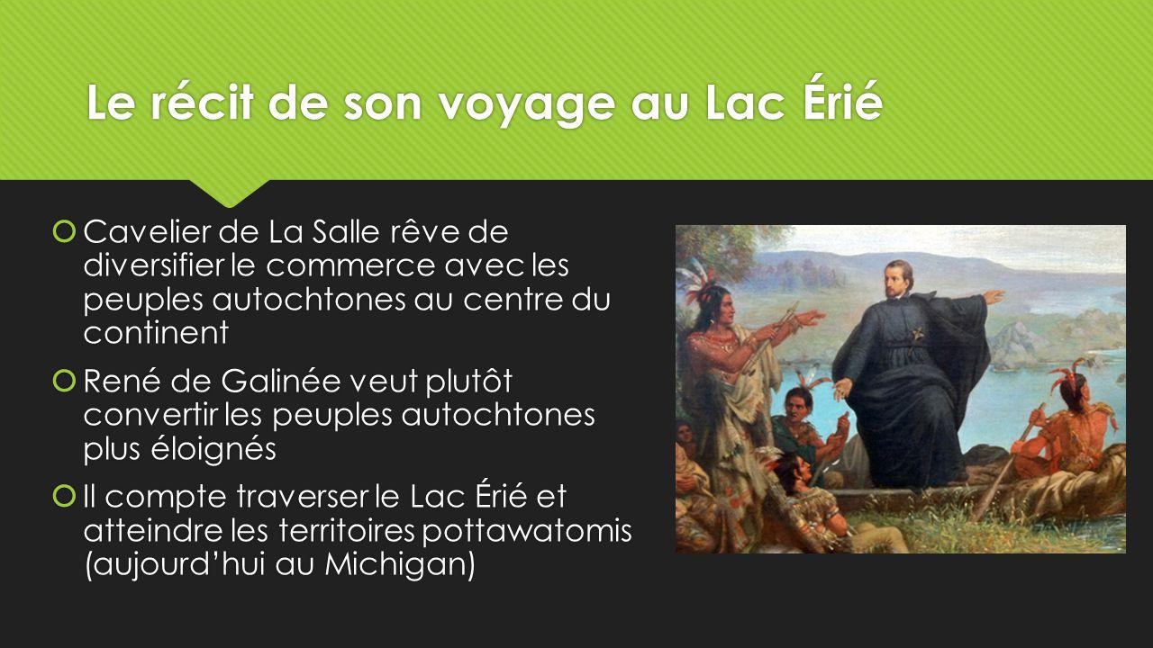 Le récit de son voyage au Lac Érié  A l'été de 1669, René de Galinée arrive au lac Érié  Il est le premier Européen à décrire ce lac  La Salle, Galinée et leur groupe sont arrivés au lac Érié en utilisant le très long portage tracé par les autochtones entre l'ouest du lac Ontario et la rivière La Rapide (aujourd'hui Grand River)  A l'été de 1669, René de Galinée arrive au lac Érié  Il est le premier Européen à décrire ce lac  La Salle, Galinée et leur groupe sont arrivés au lac Érié en utilisant le très long portage tracé par les autochtones entre l'ouest du lac Ontario et la rivière La Rapide (aujourd'hui Grand River)