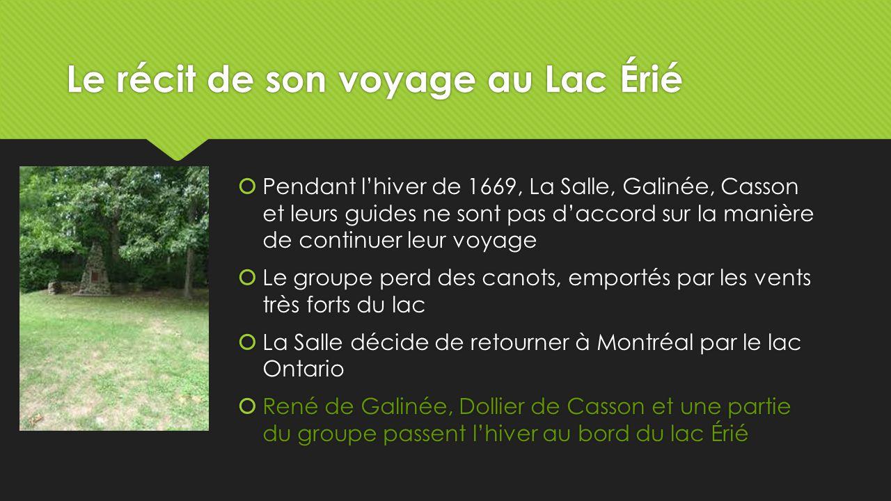 Le récit de son voyage au Lac Érié  Pendant l'hiver de 1669, La Salle, Galinée, Casson et leurs guides ne sont pas d'accord sur la manière de continuer leur voyage  Le groupe perd des canots, emportés par les vents très forts du lac  La Salle décide de retourner à Montréal par le lac Ontario  René de Galinée, Dollier de Casson et une partie du groupe passent l'hiver au bord du lac Érié  Pendant l'hiver de 1669, La Salle, Galinée, Casson et leurs guides ne sont pas d'accord sur la manière de continuer leur voyage  Le groupe perd des canots, emportés par les vents très forts du lac  La Salle décide de retourner à Montréal par le lac Ontario  René de Galinée, Dollier de Casson et une partie du groupe passent l'hiver au bord du lac Érié
