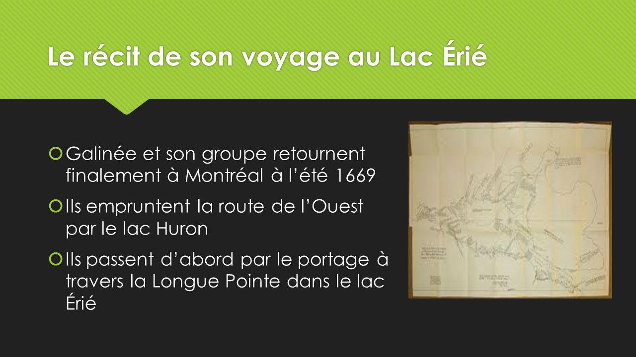 Le récit de son voyage au Lac Érié  Galinée et son groupe retournent finalement à Montréal à l'été 1669  Ils empruntent la route de l'Ouest par le lac Huron  Ils passent d'abord par le portage à travers la Longue Pointe dans le lac Érié  Galinée et son groupe retournent finalement à Montréal à l'été 1669  Ils empruntent la route de l'Ouest par le lac Huron  Ils passent d'abord par le portage à travers la Longue Pointe dans le lac Érié