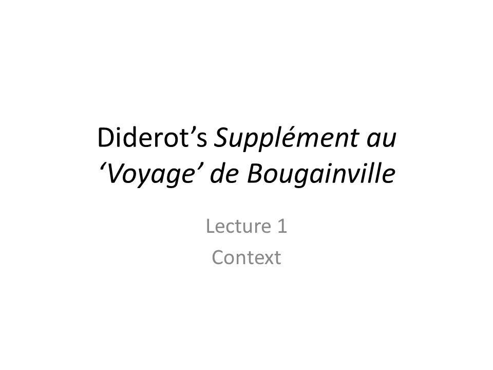 Basic info Supplément au 'Voyage' de Bougainville – written in 1772 – published posthumously in 1796 Denis Diderot – 1713 (Langres) -1784 (Paris) Voyage autour du Monde – published in 1771 – Journey 1766-1769 Louis-Antoine, comte de Bougainville – 1729 (Paris) -1811 (Paris)