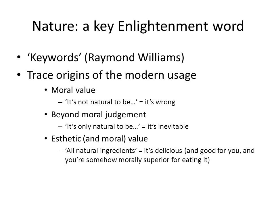 Nature: a key Enlightenment word 'Keywords' (Raymond Williams) Trace origins of the modern usage Moral value – 'It's not natural to be…' = it's wrong Beyond moral judgement – 'It's only natural to be…' = it's inevitable Esthetic (and moral) value – 'All natural ingredients' = it's delicious (and good for you, and you're somehow morally superior for eating it)