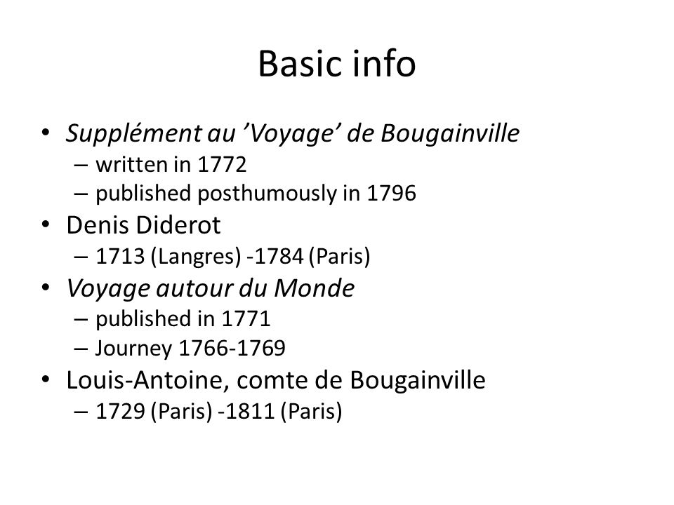 Basic info Supplément au 'Voyage' de Bougainville – written in 1772 – published posthumously in 1796 Denis Diderot – 1713 (Langres) -1784 (Paris) Voyage autour du Monde – published in 1771 – Journey 1766-1769 Louis-Antoine, comte de Bougainville – 1729 (Paris) -1811 (Paris)