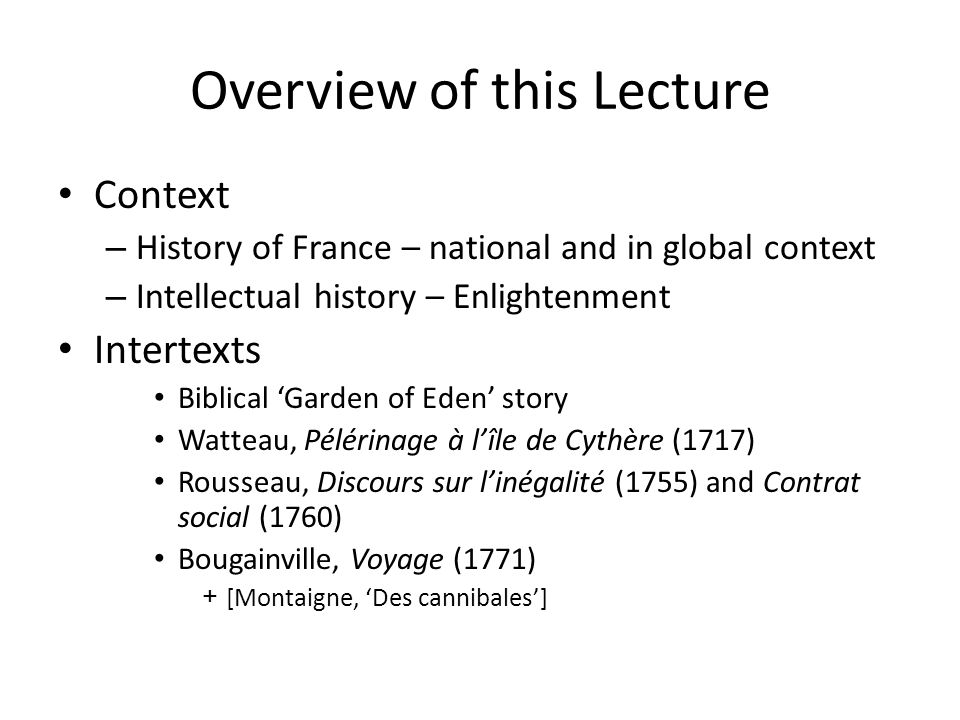 Overview of this Lecture Context – History of France – national and in global context – Intellectual history – Enlightenment Intertexts Biblical 'Garden of Eden' story Watteau, Pélérinage à l'île de Cythère (1717) Rousseau, Discours sur l'inégalité (1755) and Contrat social (1760) Bougainville, Voyage (1771) +[Montaigne, 'Des cannibales']