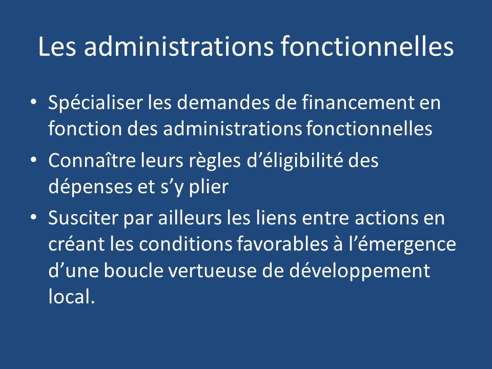 Les administrations fonctionnelles Spécialiser les demandes de financement en fonction des administrations fonctionnelles Connaître leurs règles d'éligibilité des dépenses et s'y plier Susciter par ailleurs les liens entre actions en créant les conditions favorables à l'émergence d'une boucle vertueuse de développement local.