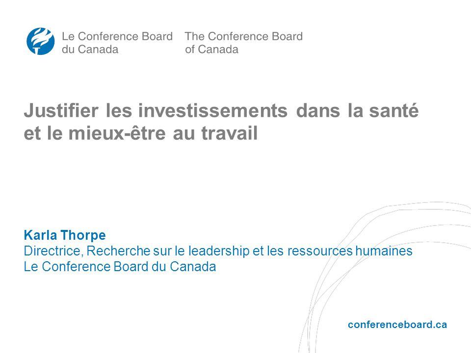 conferenceboard.ca Justifier les investissements dans la santé et le mieux-être au travail Karla Thorpe Directrice, Recherche sur le leadership et les ressources humaines Le Conference Board du Canada